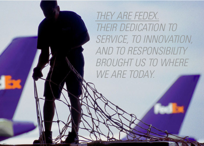 They are FedEx. Their dedication to service, to innovation, and to responsibility brought us to where we are today.